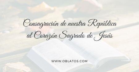 CONSAGRACIÓN DE NUESTRA REPÚBLICA AL CORAZÓN SAGRADO DE JESÚS
