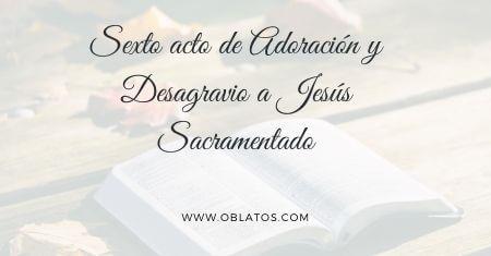 SEXTO ACTO DE ADORACIÓN Y DESAGRAVIO A JESÚS SACRAMENTADO