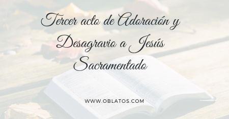 TERCER ACTO DE ADORACIÓN Y DESAGRAVIO A JESÚS SACRAMENTADO