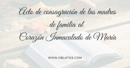 ACTO DE CONSAGRACIÓN DE LAS MADRES DE FAMILIA AL CORAZÓN INMACULADO DE MARÍA