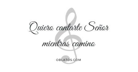 Quiero cantarte Señro mientras camino