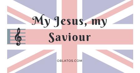 MY JESUS MY SAVIOUR