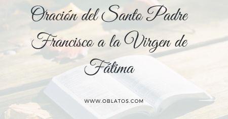 ORACIÓN DEL SANTO PADRE FRANCISCO A LA VIRGEN DE FÁTIMA